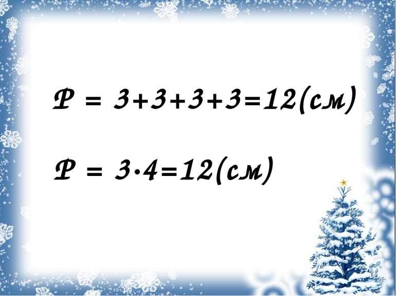 Р = 3+3+3+3=12(см) Р = 3∙4=12(см)