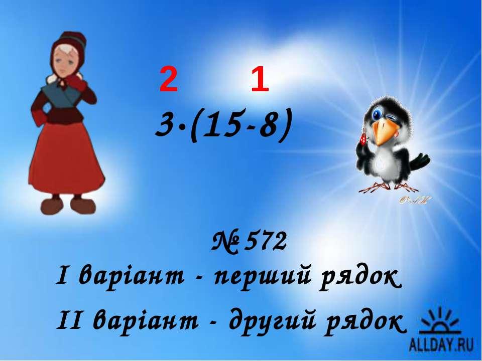 І варіант - перший рядок ІІ варіант - другий рядок № 572 3∙(15-8) 1 2