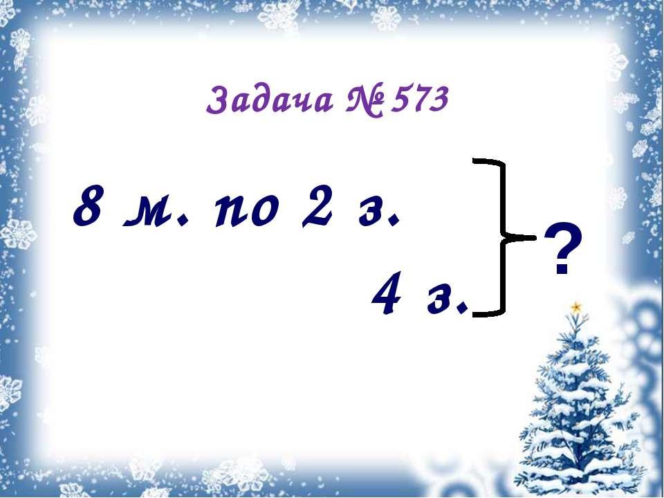 Задача № 573 8 м. по 2 з. ? 4 з.