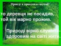 Правду в приказках шукай! Хто деревця не посадив, той вік марно прожив. Приро...