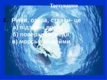 Тестування Річки, озера, ставки- це а) підземні води; б) поверхневі води; в) ...