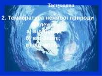 Тестування 2. Температура неживої природи залежить : а) від Сонця; б) від Зем...