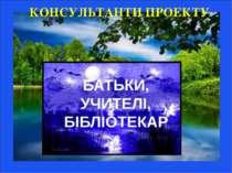 КОНСУЛЬТАНТИ ПРОЕКТУ БАТЬКИ, УЧИТЕЛІ, БІБЛІОТЕКАР