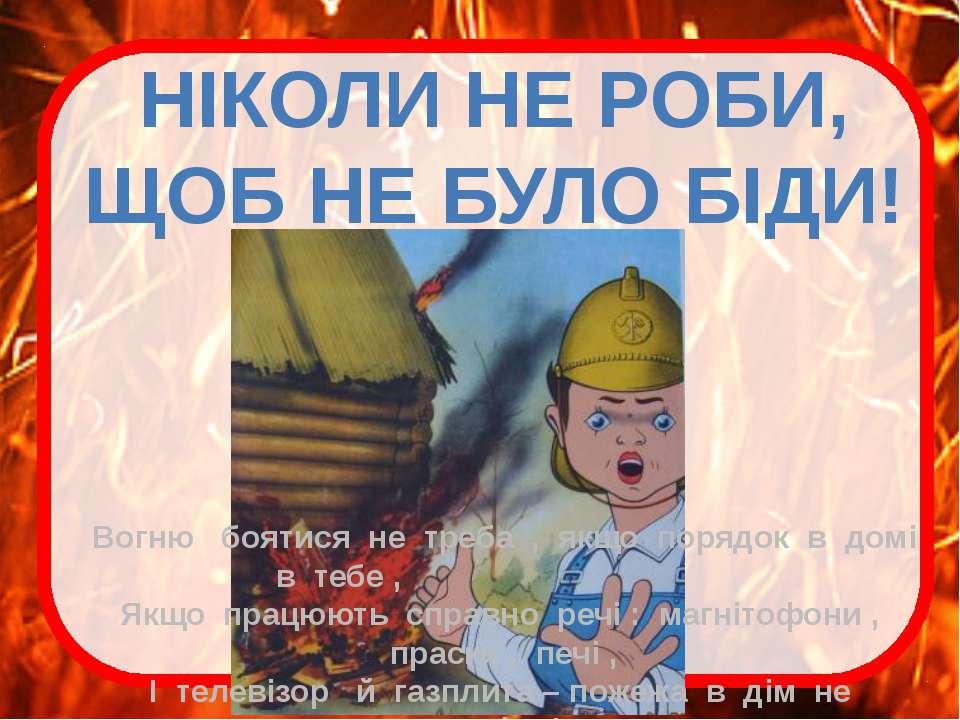 НІКОЛИ НЕ РОБИ, ЩОБ НЕ БУЛО БІДИ! Вогню боятися не треба , якщо порядок в дом...