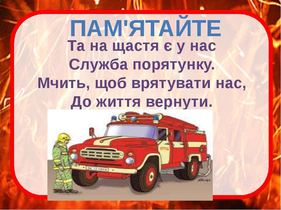 ПАМ'ЯТАЙТЕ Та на щастя є у нас Служба порятунку. Мчить, щоб врятувати нас, До...