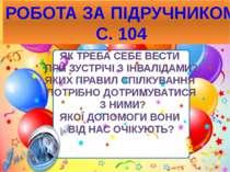 РОБОТА ЗА ПІДРУЧНИКОМ С. 104 ЯК ТРЕБА СЕБЕ ВЕСТИ ПРИ ЗУСТРІЧІ З ІНВАЛІДАМИ? Я...