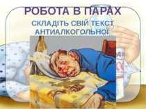 РОБОТА В ПАРАХ СКЛАДІТЬ СВІЙ ТЕКСТ АНТИАЛКОГОЛЬНОЇ РЕКЛАМНОЇ АКЦІЇ