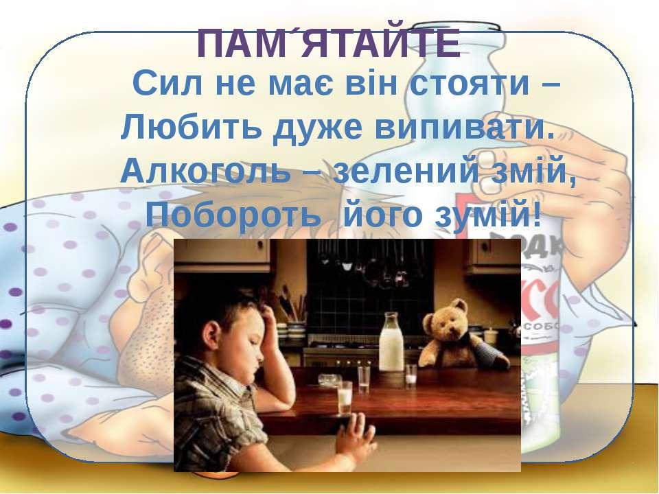 ПАМ´ЯТАЙТЕ Сил не має він стояти – Любить дуже випивати. Алкоголь – зелений з...