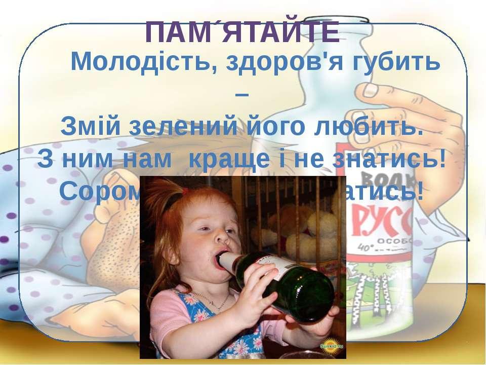 ПАМ´ЯТАЙТЕ Молодість, здоров'я губить – Змій зелений його любить. З ним нам к...
