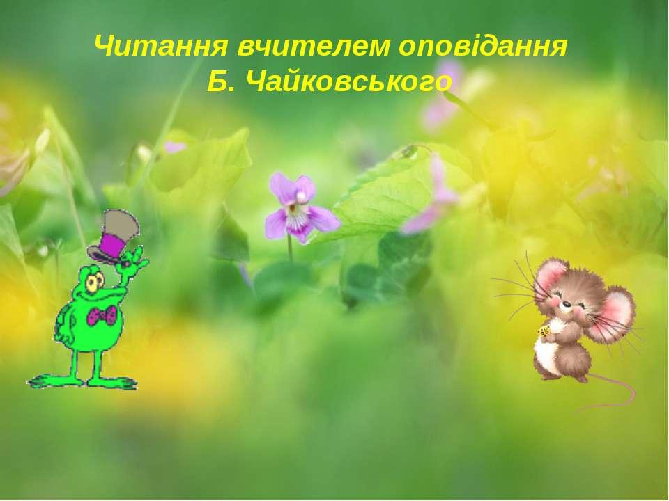 Читання вчителем оповідання Б. Чайковського