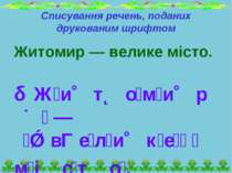 Списування речень, поданих друкованим шрифтом Житомир — велике місто. Ж и т о...