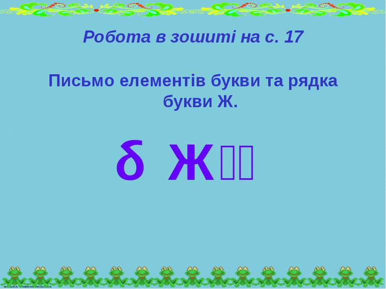 Робота в зошиті на с. 17 Письмо елементів букви та рядка букви Ж. Ж