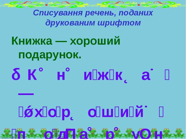 Списування речень, поданих друкованим шрифтом Книжка — хороший подарунок. К н...