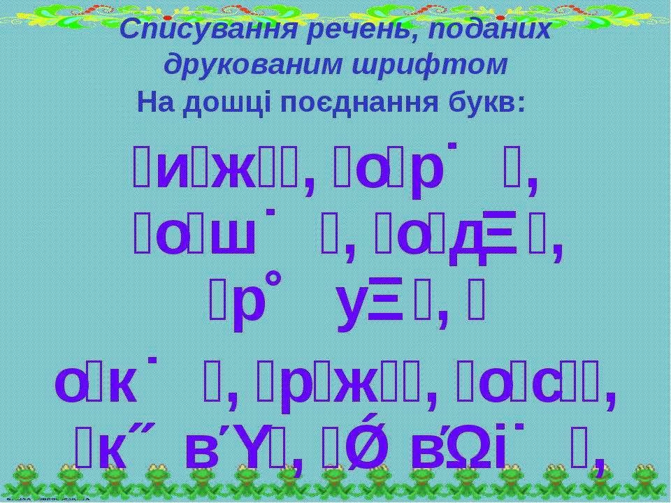 Списування речень, поданих друкованим шрифтом На дошці поєднання букв: и ж , ...