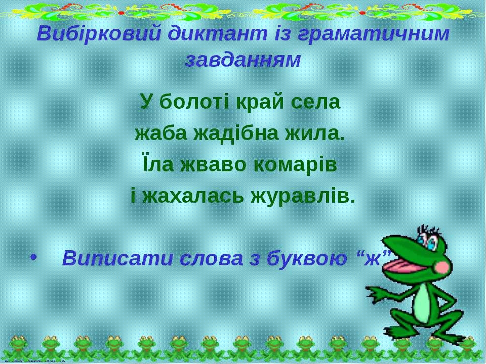Вибірковий диктант із граматичним завданням У болоті край села жаба жадібна ж...