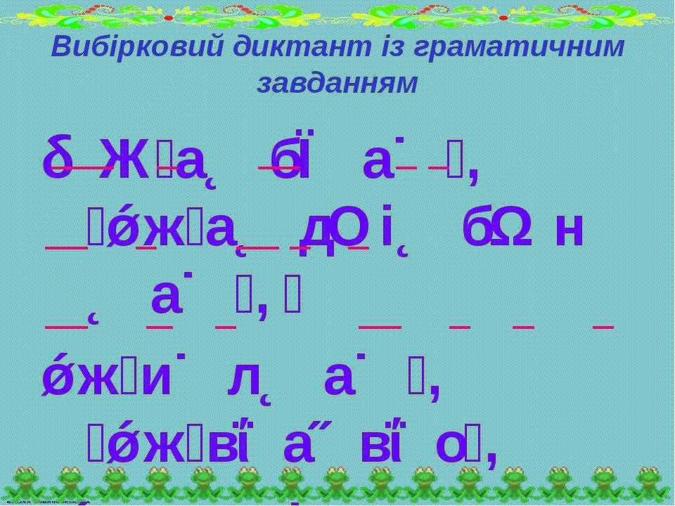Вибірковий диктант із граматичним завданням Ж а б а , ж а д і б н а , ж и л а...