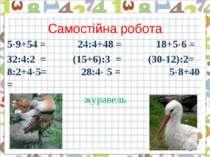 Самостійна робота 5 9+54 = 24:4+48 = 18+5 6 = 32:4:2 = (15+6):3 = (30-12):2= ...