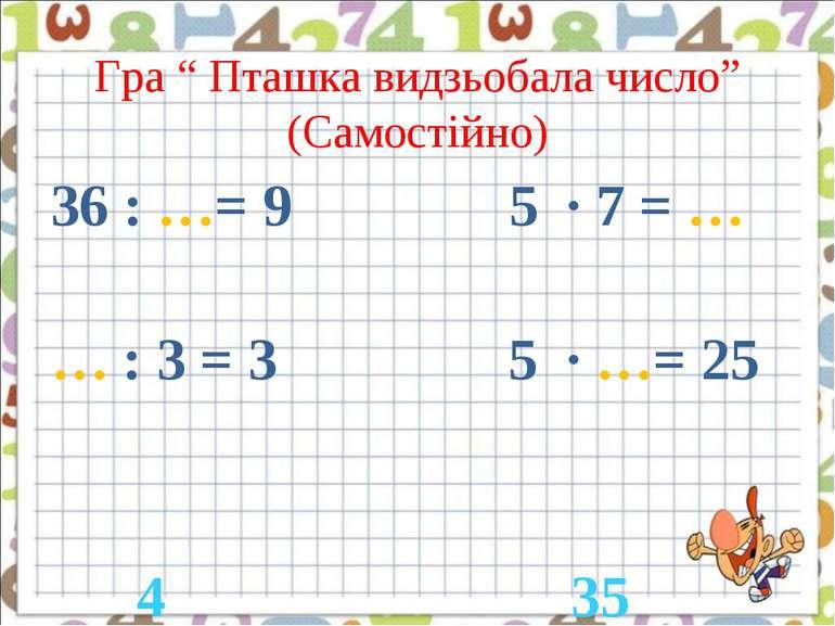 """Гра """" Пташка видзьобала число"""" (Самостійно) 36 : …= 9 5 · 7 = … … : 3 = 3 5 ·..."""