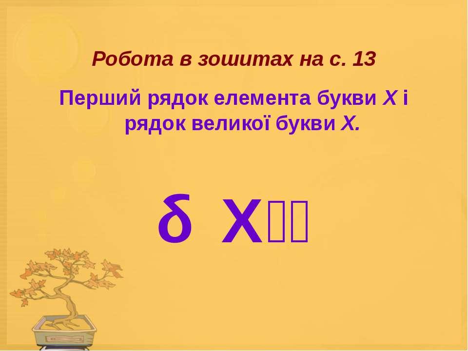 Робота в зошитах на с. 13 Перший рядок елемента букви X і рядок великої букви...