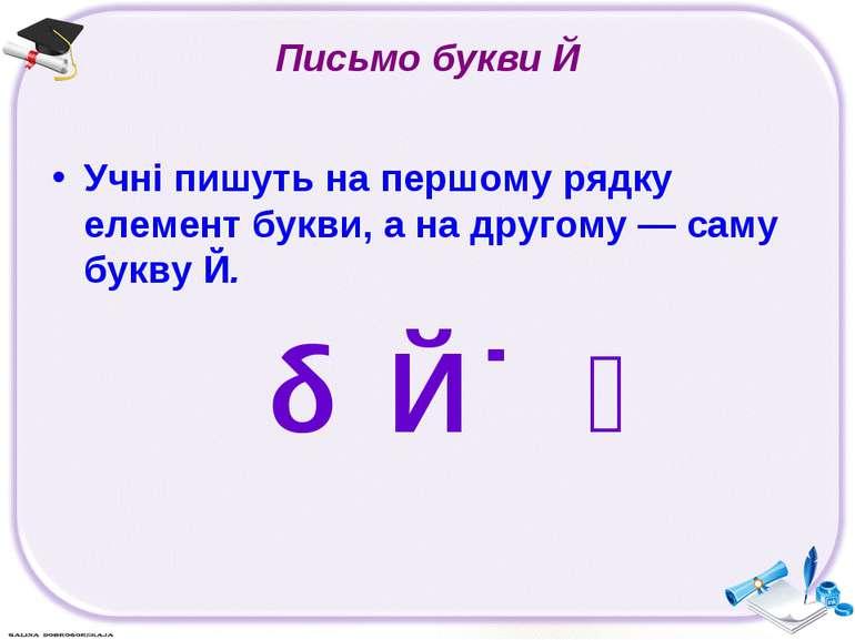 Письмо букви Й Учні пишуть на першому рядку елемент букви, а на другому — сам...