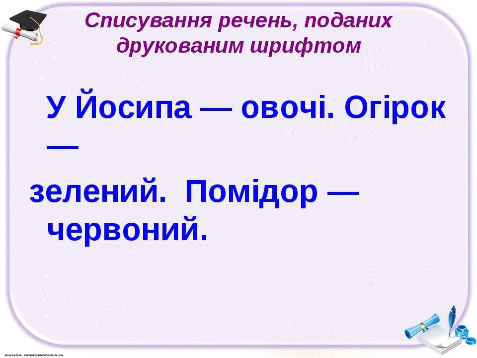 Списування речень, поданих друкованим шрифтом У Йосипа — овочі. Огірок — зеле...