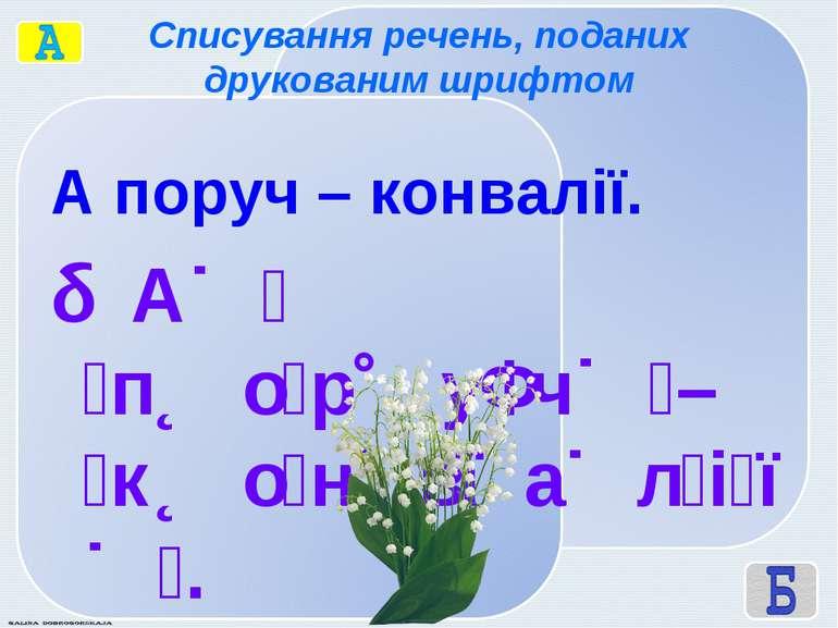 Списування речень, поданих друкованим шрифтом А поруч – конвалії. А п о р у ч...