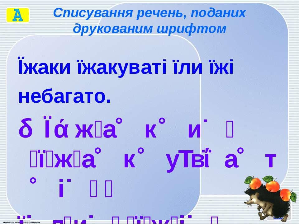 Списування речень, поданих друкованим шрифтом Їжаки їжакуваті їли їжі небагат...