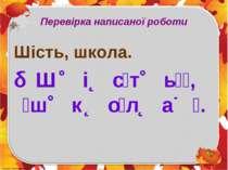 Перевірка написаної роботи Шість, школа. Ш і с т ь , ш к о л а .