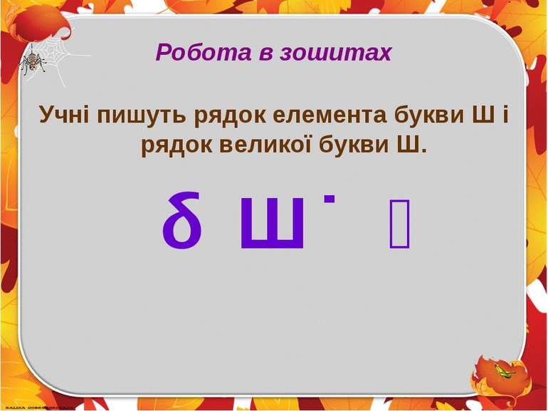 Робота в зошитах Учні пишуть рядок елемента букви Ш і рядок великої букви Ш. Ш