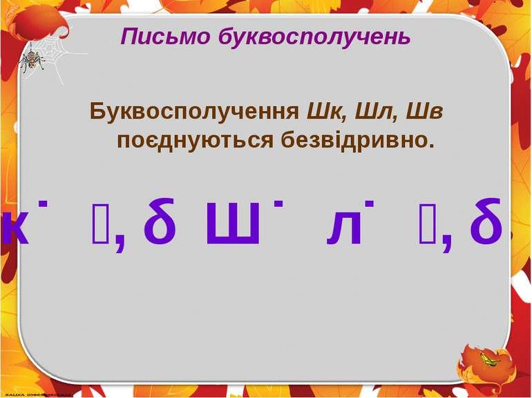 Письмо буквосполучень Буквосполучення Шк, Шл, Шв поєднуються безвідривно. Ш к...