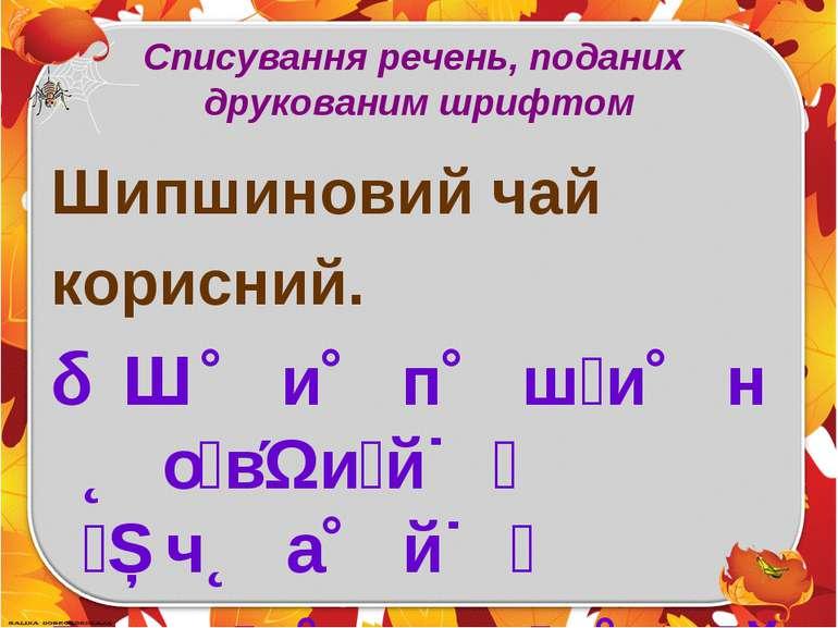 Списування речень, поданих друкованим шрифтом Шипшиновий чай корисний. Ш и ...