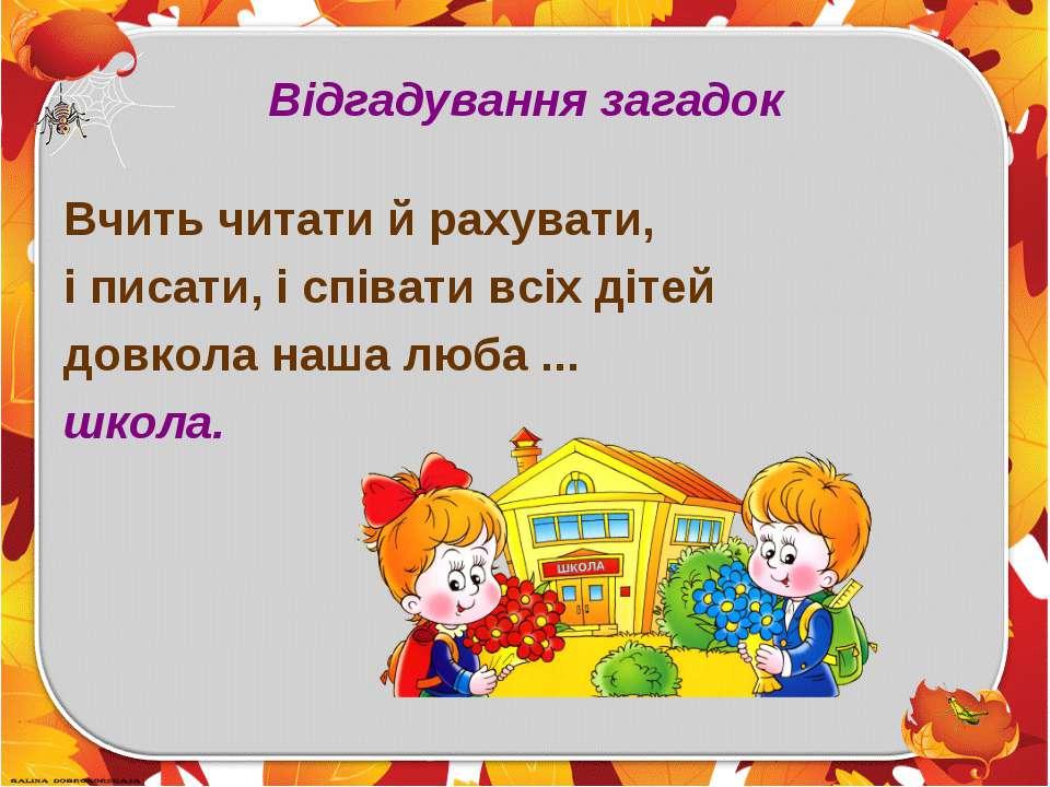 Відгадування загадок Вчить читати й рахувати, і писати, і співати всіх дітей ...