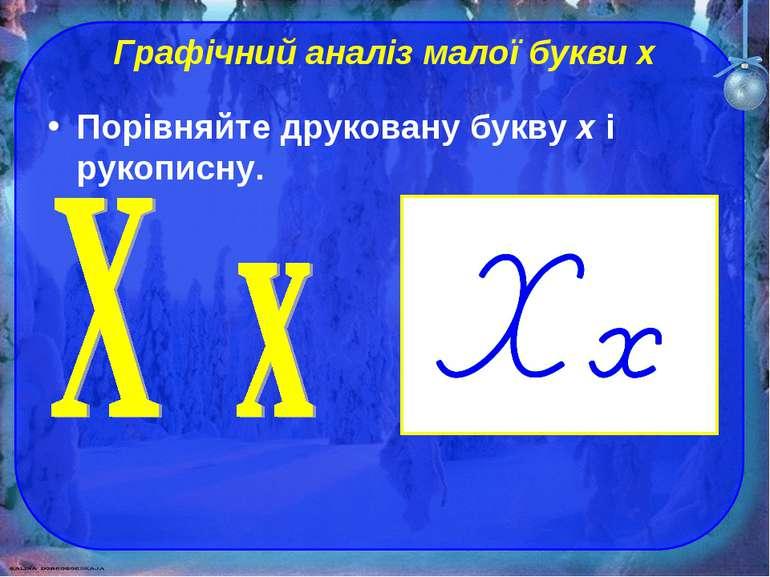 Графічний аналіз малої букви х Порівняйте друковану букву х і рукописну.