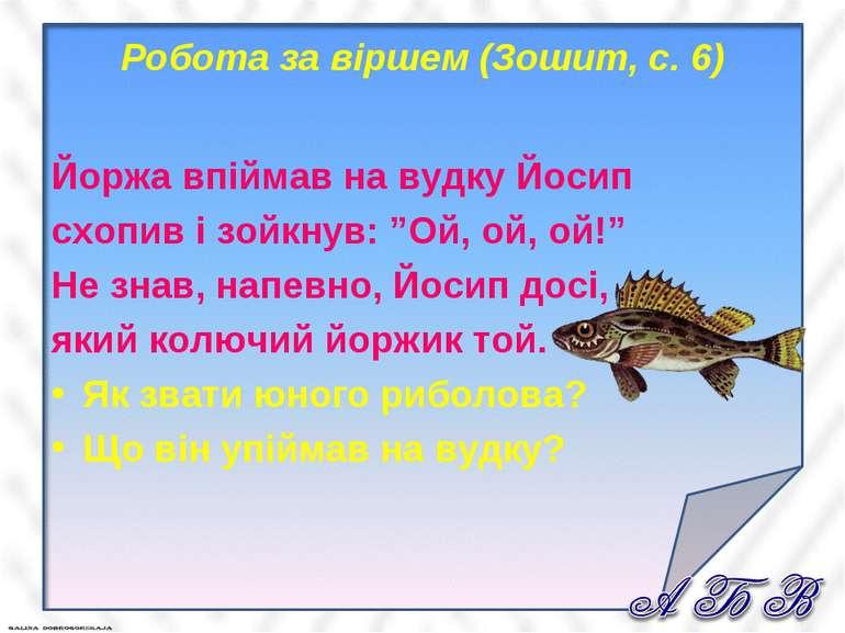 Робота за віршем (Зошит, с. 6) Йоржа впіймав на вудку Йосип схопив і зойкнув:...