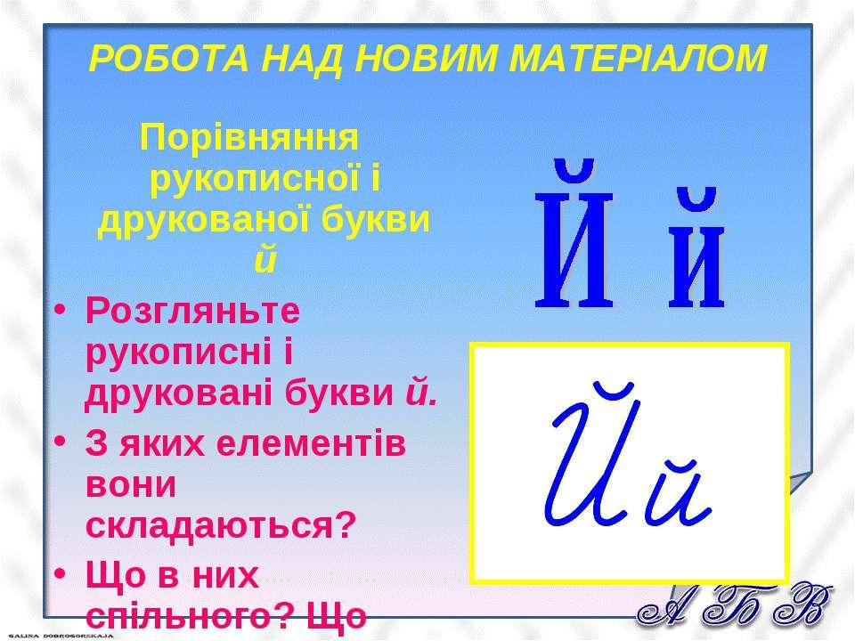 РОБОТА НАД НОВИМ МАТЕРІАЛОМ Порівняння рукописної і друкованої букви й Розгля...
