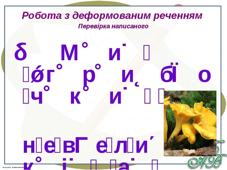 Робота з деформованим реченням Перевірка написаного М и г р и б о ч к и н е в...