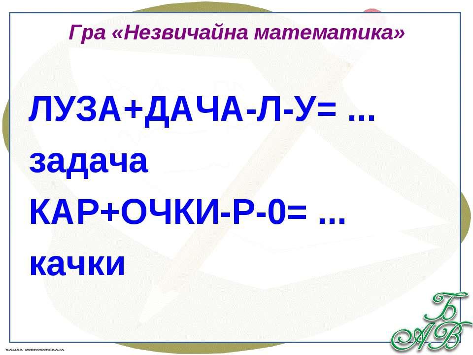 Гра «Незвичайна математика» ЛУЗА+ДАЧА-Л-У= ... задача КАР+ОЧКИ-Р-0= ... качки