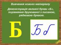 Вивчення нового матеріалу Демонстрація великої букви «Б», порівняння друкован...