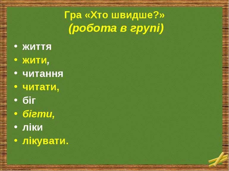 Гра «Хто швидше?» (робота в групі) життя жити, читання читати, біг бігти, лік...