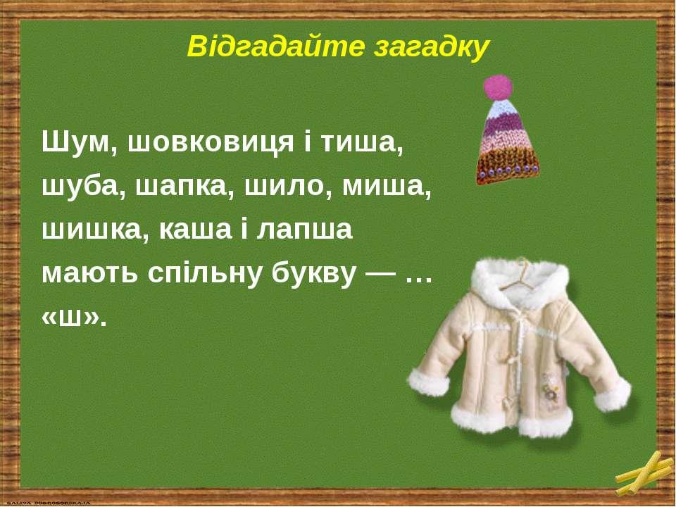 Відгадайте загадку Шум, шовковиця і тиша, шуба, шапка, шило, миша, шишка, каш...