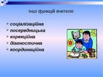 Інші функцій вчителя: соціалізаційна посередницька корекційна діагностична ко...
