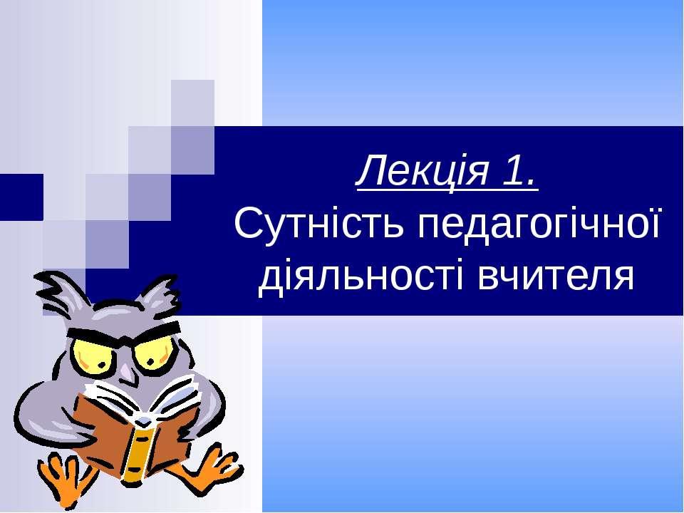 Лекція 1. Сутність педагогічної діяльності вчителя