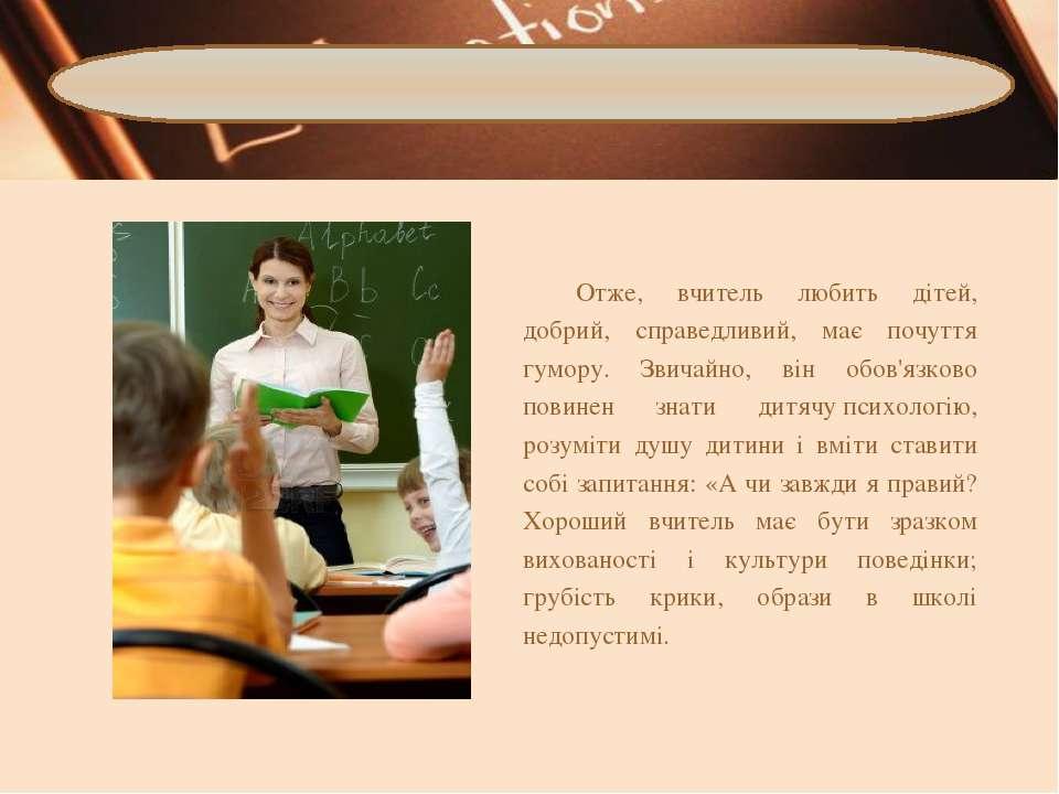 Отже, вчитель любить дітей, добрий, справедливий, має почуття гумору. Звичайн...