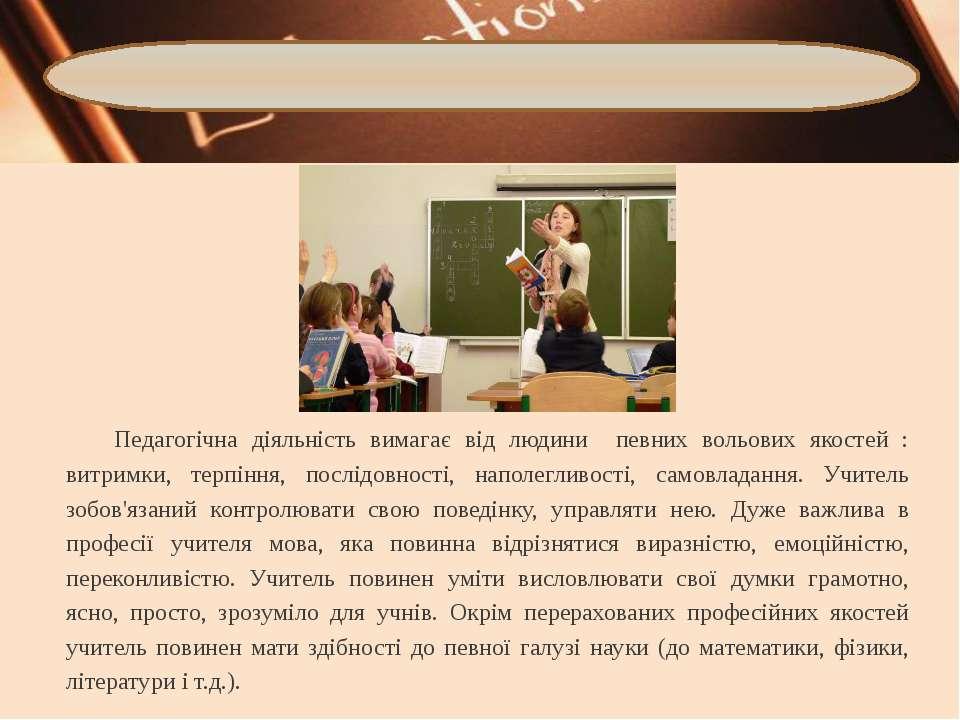 Педагогічна діяльність вимагає від людини певних вольових якостей : витримки,...