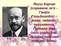 Януш Корчак (справжнє ім'я – Генріх Гольдшмідт) – лікар, педагог, письменник....