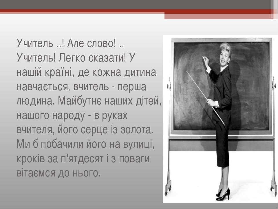 Учитель ..! Але слово! .. Учитель! Легко сказати! У нашій країні, де кожна ди...