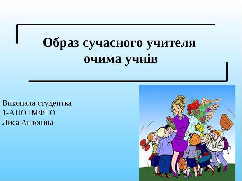 Образ сучасного учителя очима учнів Виконала студентка 1-АПО ІМФТО Лиса Антоніна