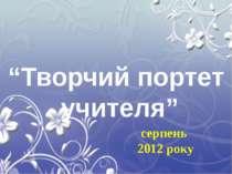 """серпень 2012 року """"Творчий портет учителя"""""""