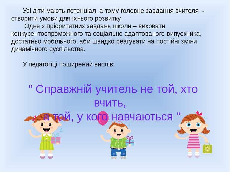 Усі діти мають потенціал, а тому головне завдання вчителя - створити умови дл...