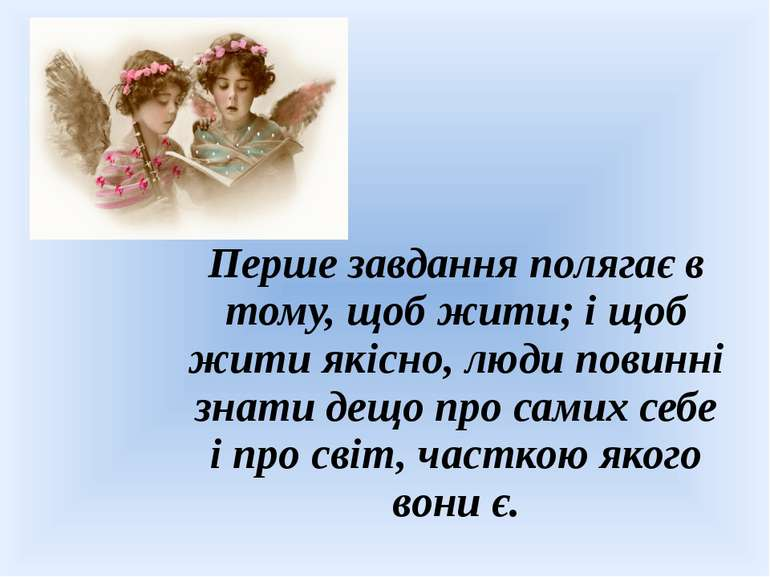 Перше завдання полягає в тому, щоб жити; і щоб жити якісно, люди повинні знат...